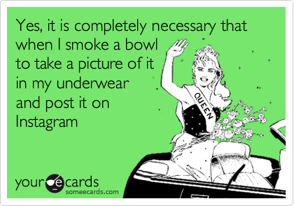Yes, it is completely necessary that when I smoke a bowl to take a picture of it in my underwear and post it on Instagram