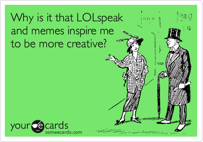 Why is it that LOLspeak  and memes inspire me  to be more creative?