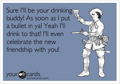 Sure I'll be your drinking buddy! As soon as I put a bullet in ya! Yeah I'll drink to that! I'll even celebrate the new friendship with you!