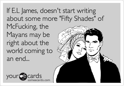 """If E.L James, doesn't start writing about some more """"Fifty Shades"""" of McFucking, the Mayans may be right about the  world coming to an end..."""