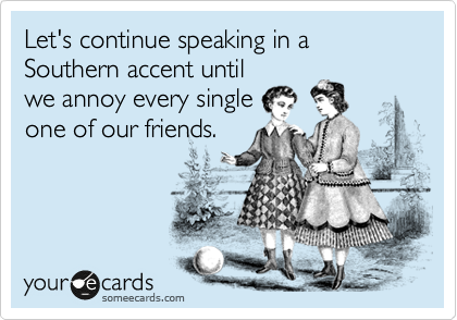 Let's continue speaking in a Southern accent until we annoy every single one of our friends.