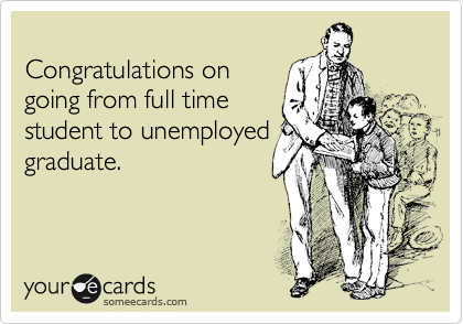 Congratulations on going from full time student to unemployed graduate.
