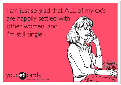 I am just so glad that ALL of my ex's are happily settled with other women, and I'm still single...