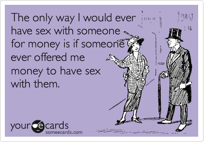 The only way I would ever  have sex with someone for money is if someone ever offered me money to have sex with them.