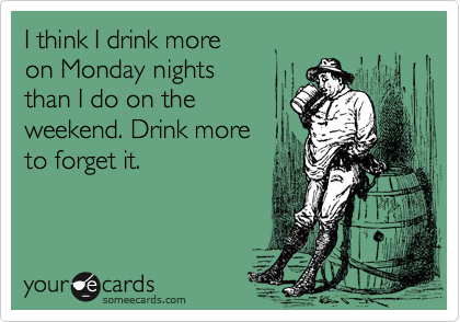 I think I drink more on Monday nights  than I do on the weekend. Drink more to forget it.