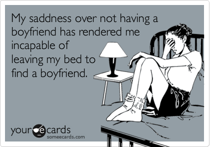 My saddness over not having a boyfriend has rendered me incapable of leaving my bed to find a boyfriend.