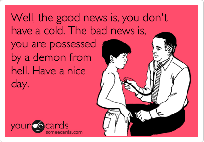 Well, the good news is, you don't have a cold. The bad news is, you are possessed by a demon from hell. Have a nice day.