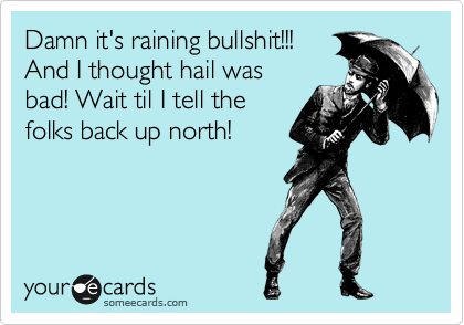 Damn it's raining bullshit!!! And I thought hail was bad! Wait til I tell the folks back up north!