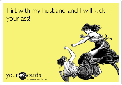 Flirt with my husband and I will kick your ass!