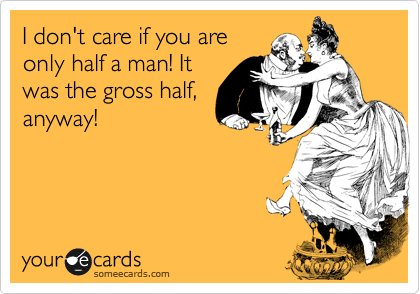I don't care if you are only half a man! It was the gross half, anyway!
