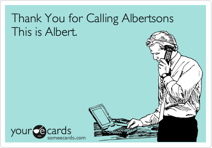 Thank You for Calling Albertsons This is Albert.
