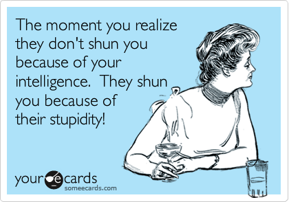 The moment you realize they don't shun you because of your intelligence.  They shun you because of  their stupidity!
