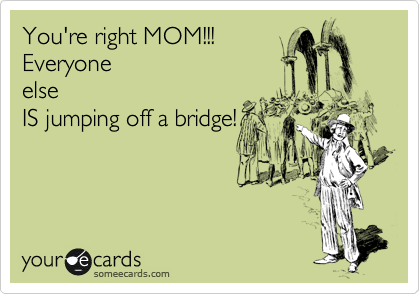 You're right MOM!!! Everyone else IS jumping off a bridge!