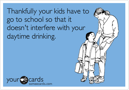 Thankfully your kids have to go to school so that it doesn't interfere with your daytime drinking.