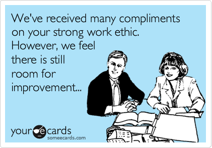 We've received many compliments on your strong work ethic. However, we feel there is still room for improvement...