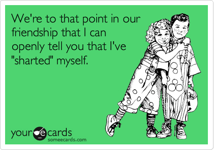 """We're to that point in our friendship that I can openly tell you that I've """"sharted"""" myself."""