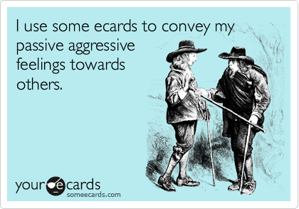 I use some ecards to convey my passive aggressive feelings towards others.