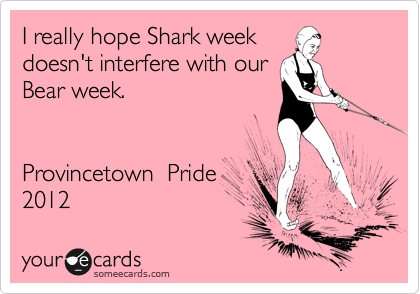 I really hope Shark week doesn't interfere with our Bear week.   Provincetown  Pride 2012