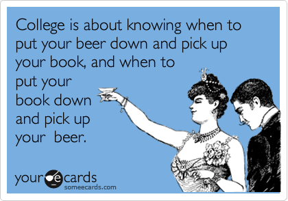 College is about knowing when to  put your beer down and pick up your book, and when to put your  book down and pick up your  beer.