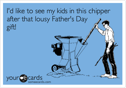 I'd like to see my kids in this chipper after that lousy Father's Day gift!