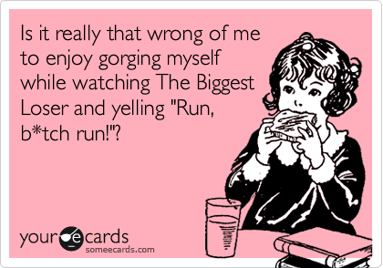 "Is it really that wrong of me to enjoy gorging myself while watching The Biggest Loser and yelling ""Run, b*tch run!""?"