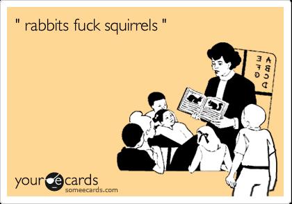 """"""" rabbits fuck squirrels """""""