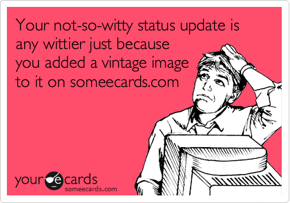 Your not-so-witty status update is any wittier just because you added a vintage image to it on someecards.com
