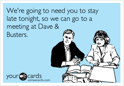 We're going to need you to stay late tonight, so we can go to a meeting at Dave & Busters.