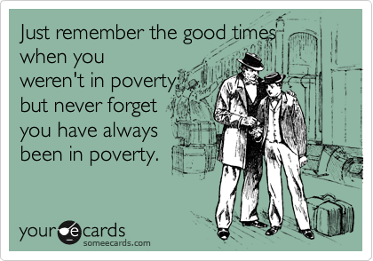 Just remember the good times when you weren't in poverty; but never forget you have always been in poverty.
