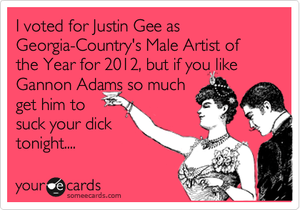 I voted for Justin Gee as Georgia-Country's Male Artist of the Year for 2012, but if you like Gannon Adams so much get him to suck your dick  tonight....