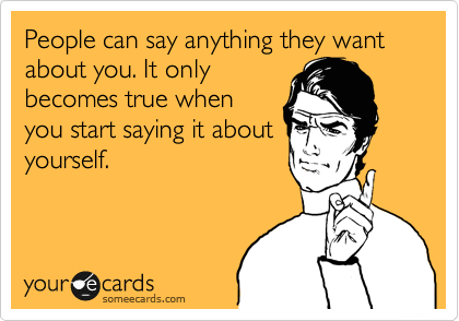 People can say anything they want about you. It only becomes true when you start saying it about yourself.
