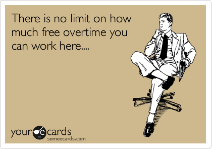 There is no limit on how much free overtime you can work here....