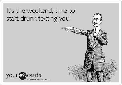 It's the weekend, time to start drunk texting you!