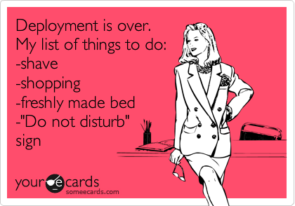 """Deployment is over. My list of things to do: -shave -shopping -freshly made bed -""""Do not disturb"""" sign"""