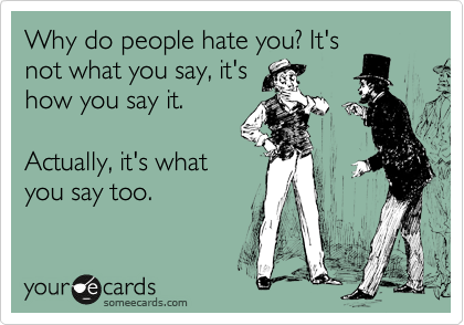 Why do people hate you? It's not what you say, it's how you say it.   Actually, it's what you say too.