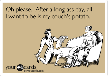 Oh please.  After a long-ass day, all I want to be is my couch's potato.