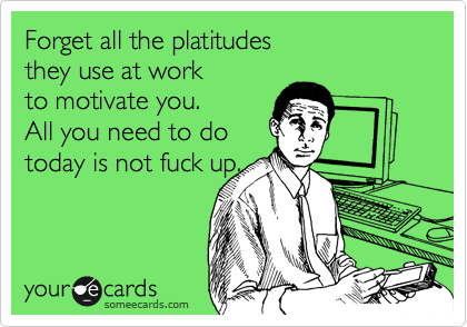 Forget all the platitudes  they use at work  to motivate you.  All you need to do today is not fuck up.