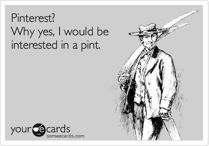 Pinterest? Why yes, I would be interested in a pint.