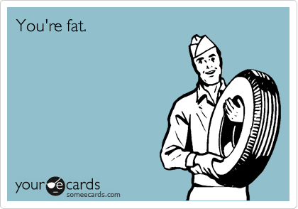 You're fat.