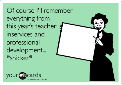 Of course I'll remember everything from this year's teacher inservices and professional development... *snicker*