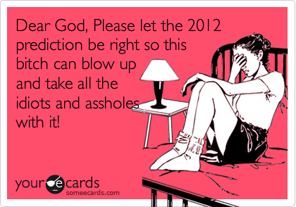 Dear God, Please let the 2012 prediction be right so this bitch can blow up and take all the idiots and assholes with it!