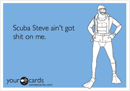 e3dfceb37 Scuba Steve ain't got shit on me. | Movies Ecard