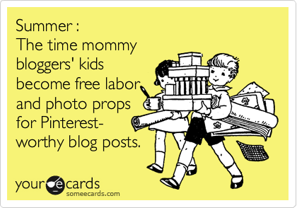 Summer :  The time mommy  bloggers' kids become free labor and photo props for Pinterest- worthy blog posts.