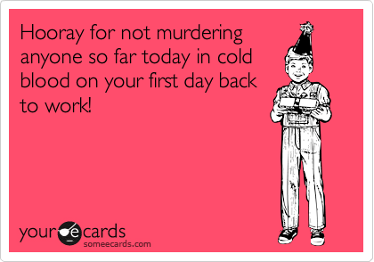 Hooray for not murdering anyone so far today in cold blood on your first day back to work!