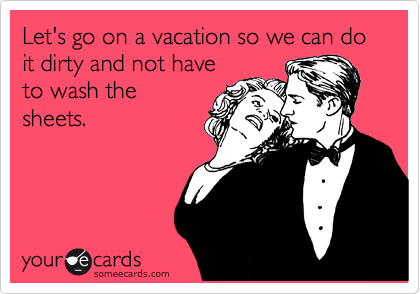 Let's go on a vacation so we can do it dirty and not have to wash the sheets.