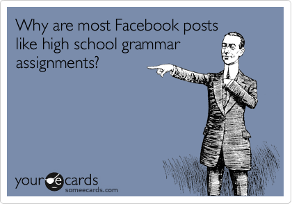 Why are most Facebook posts like high school grammar assignments?