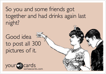 So you and some friends got together and had drinks again last night?   Good idea to post all 300 pictures of it.