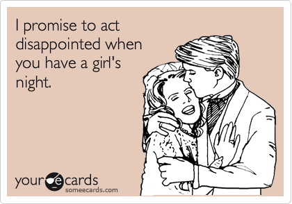I promise to act disappointed when you have a girl's night.