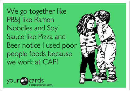 We go together like PB&J like Ramen Noodles and Soy Sauce like Pizza and Beer notice I used poor people foods because  we work at CAP!