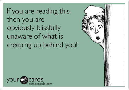 If you are reading this, then you are obviously blissfully unaware of what is creeping up behind you!